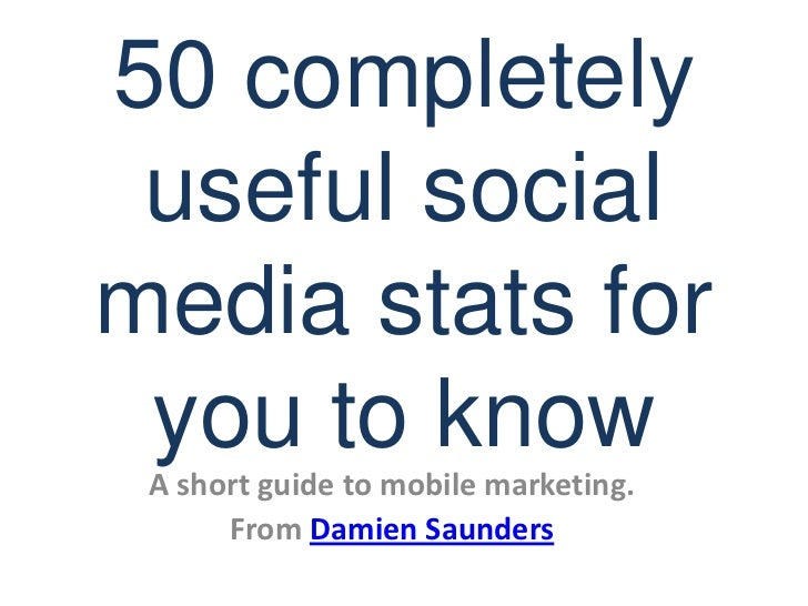 50 completely useful social media stats for you to know<br />A short guide to mobile marketing.<br />From Damien Saunders<...