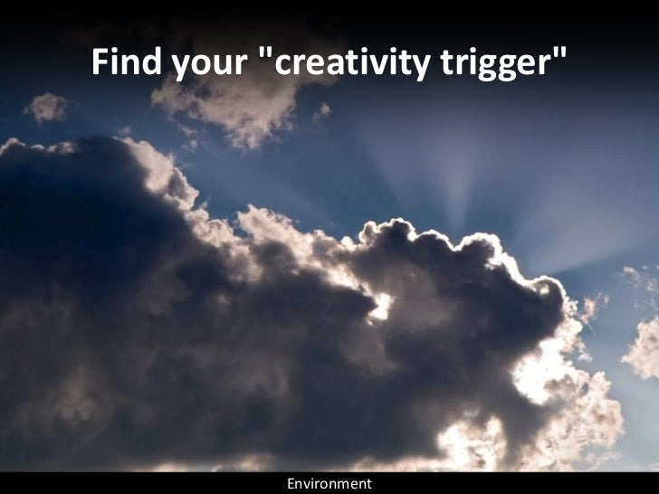 """Find your """"creativity trigger""""                 Environment"""