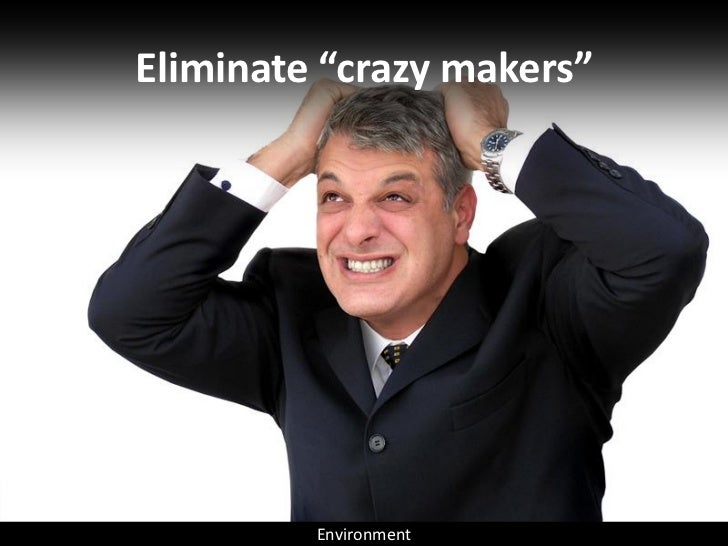 "Eliminate ""crazy makers""              Environment"