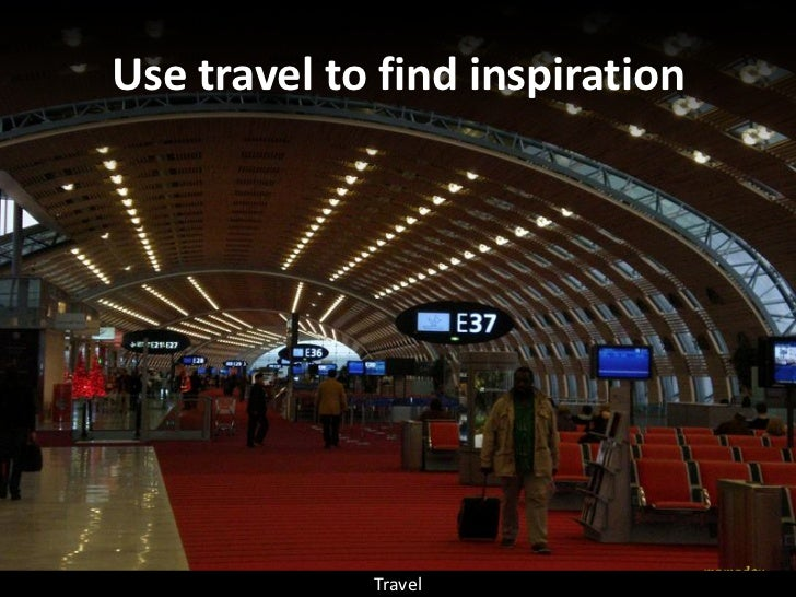 Use travel to find inspiration                  Travel