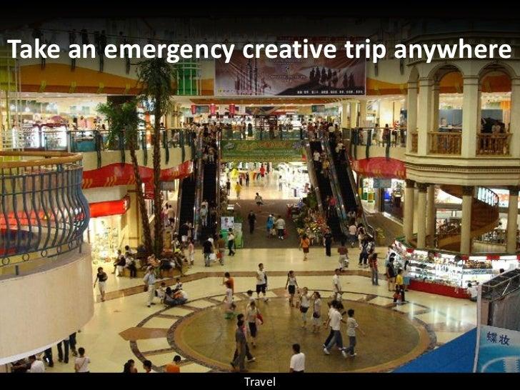 Take an emergency creative trip anywhere                       Travel