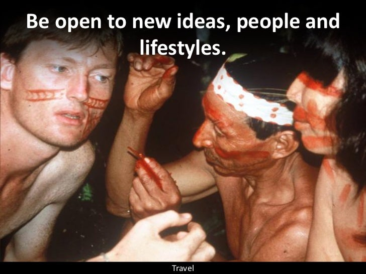 Be open to new ideas, people and             lifestyles.                   Travel