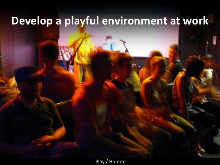 Develop a playful environment at work                    Play / Humor