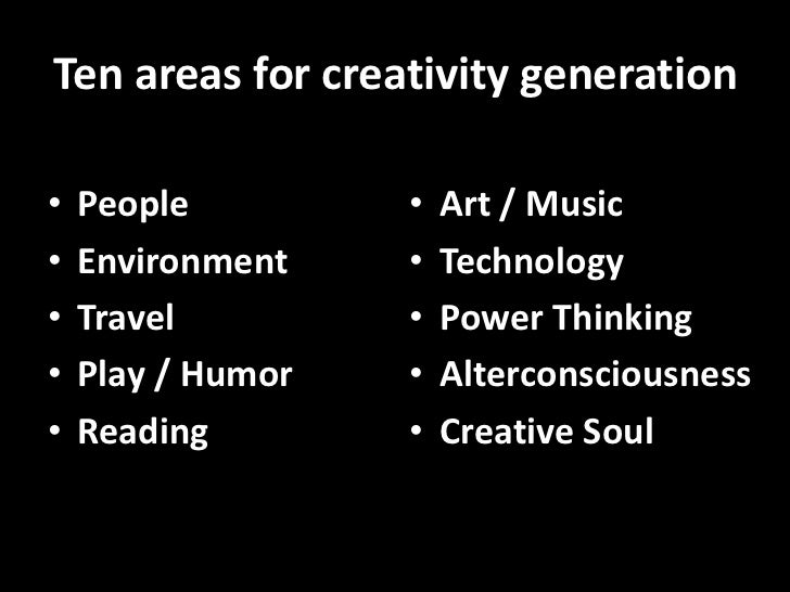 Ten areas for creativity generation  •   People         •   Art / Music •   Environment    •   Technology •   Travel      ...