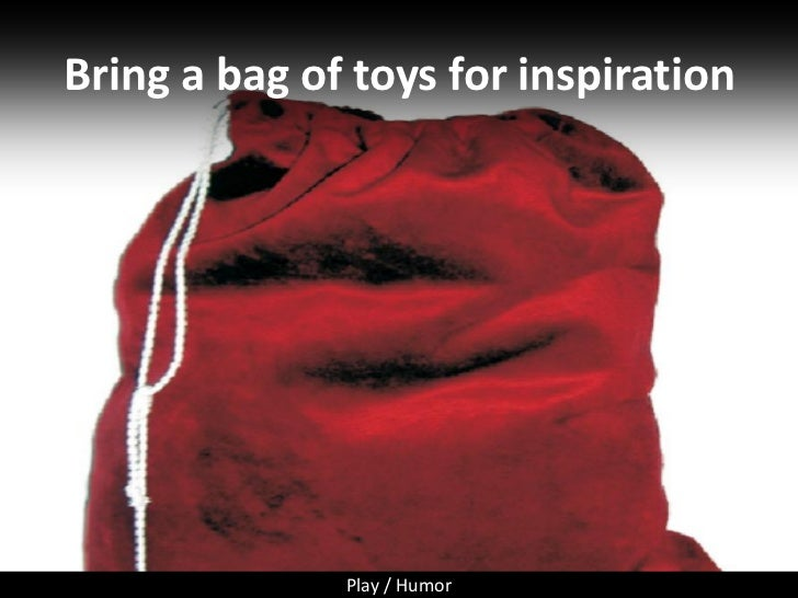 Bring a bag of toys for inspiration                   Play / Humor