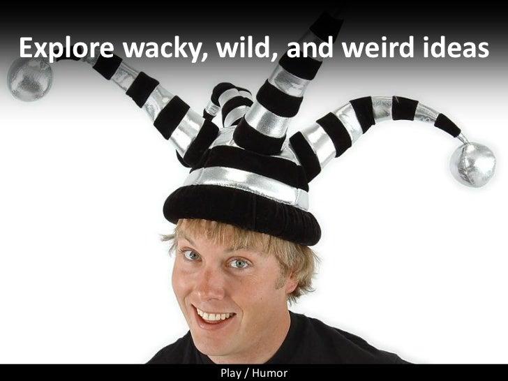 Explore wacky, wild, and weird ideas                    Play / Humor