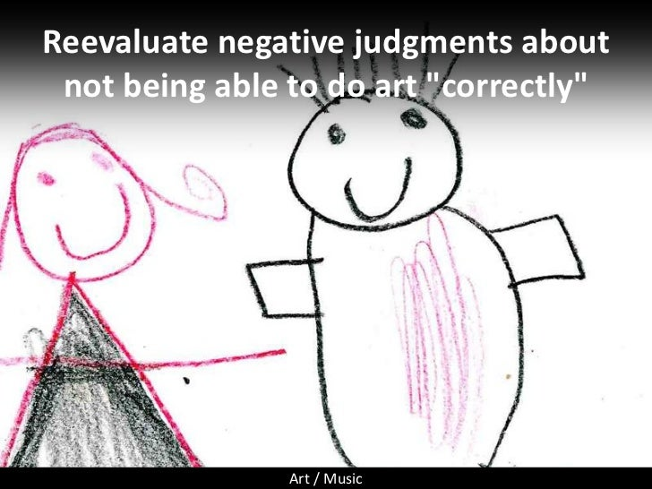 """Reevaluate negative judgments about  not being able to do art """"correctly""""                     Art / Music"""