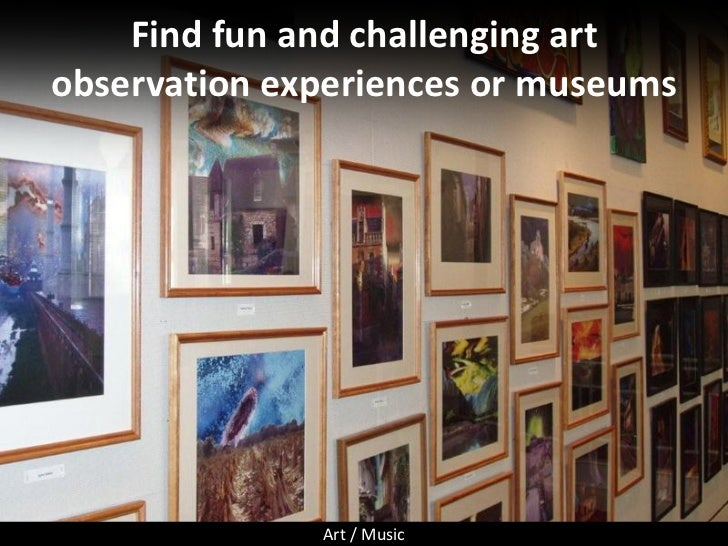 Find fun and challenging art observation experiences or museums                   Art / Music