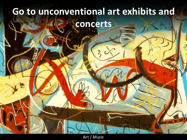 Go to unconventional art exhibits and              concerts                     Art / Music