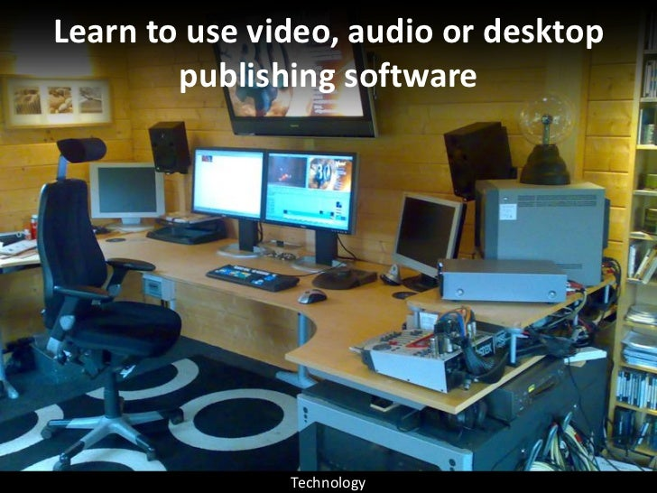 Learn to use video, audio or desktop         publishing software                    Technology