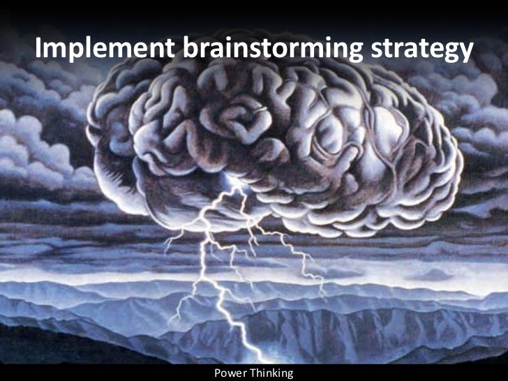 Implement brainstorming strategy                  Power Thinking