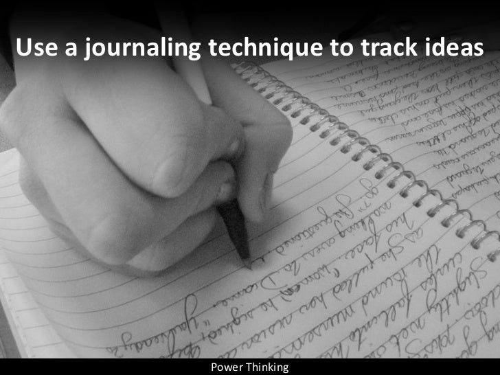 Use a journaling technique to track ideas                      Power Thinking
