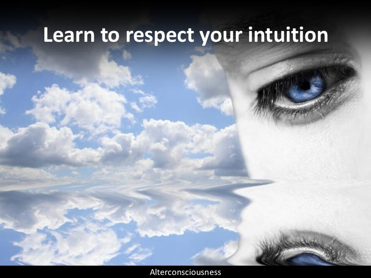 Learn to respect your intuition                Alterconsciousness
