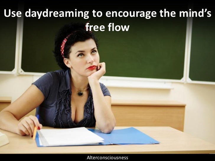 Use daydreaming to encourage the mind's               free flow                    Alterconsciousness