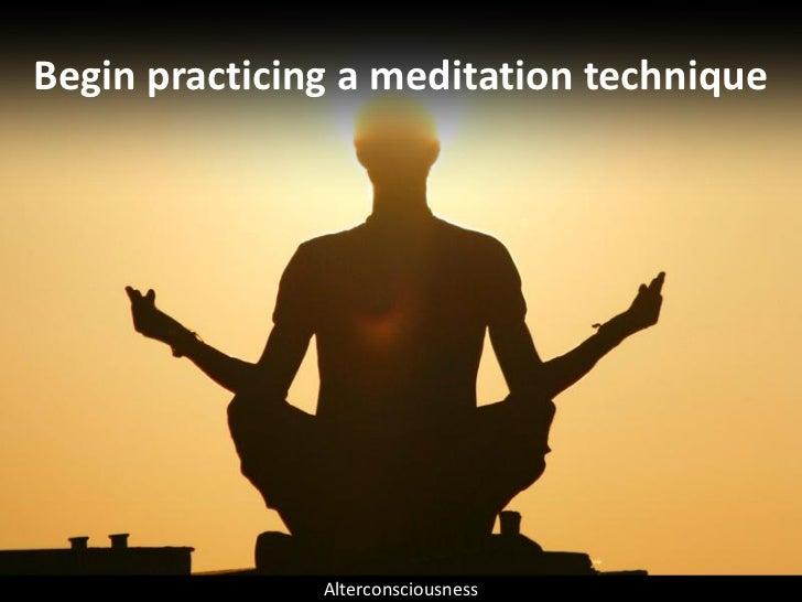Begin practicing a meditation technique                    Alterconsciousness