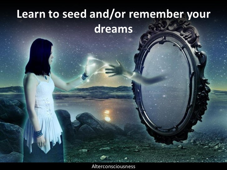 Learn to seed and/or remember your                dreams                  Alterconsciousness