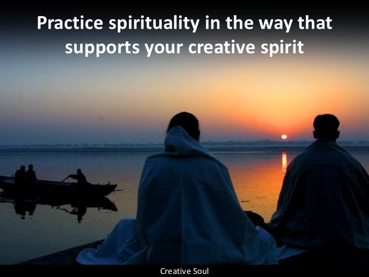 Practice spirituality in the way that    supports your creative spirit                    Creative Soul