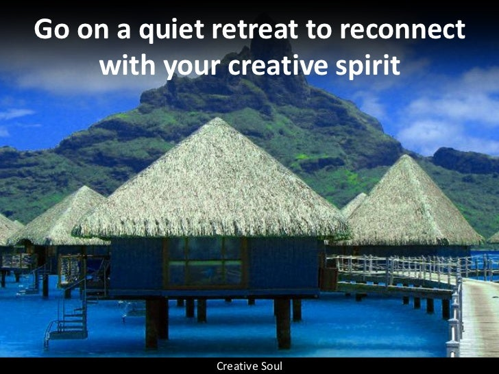 Go on a quiet retreat to reconnect     with your creative spirit                   Creative Soul