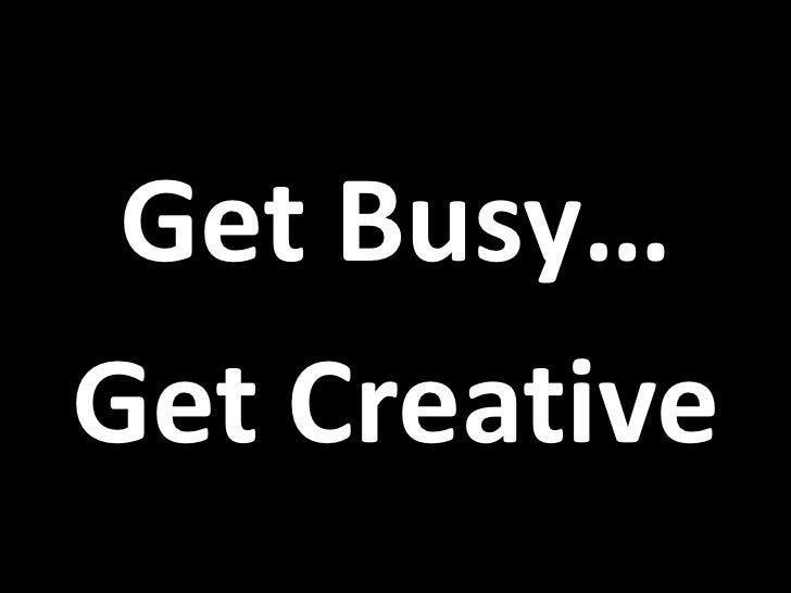 Get Busy… Get Creative