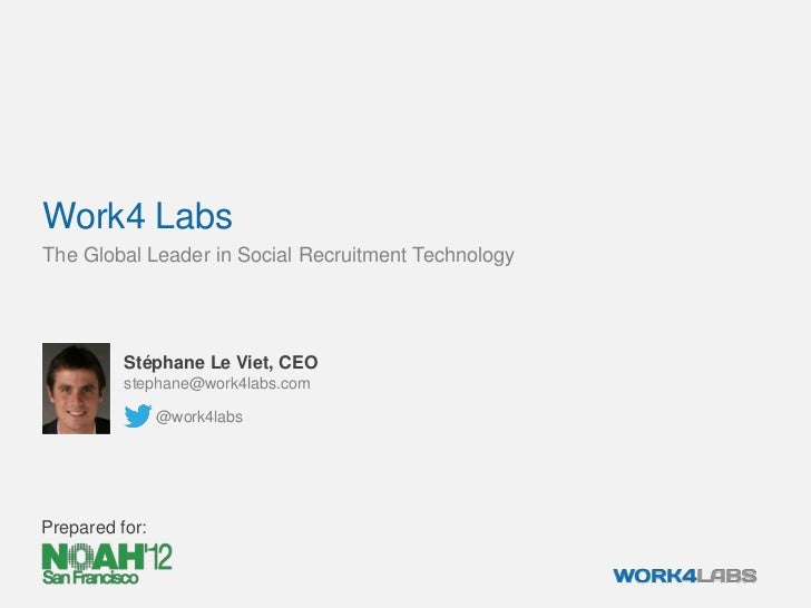 Work4 LabsThe Global Leader in Social Recruitment Technology          Stéphane Le Viet, CEO          stephane@work4labs.co...