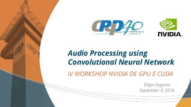 IV WORKSHOP NVIDIA DE GPU E CUDA Audio Processing using Convolutional Neural Network Diego Augusto September 6, 2016