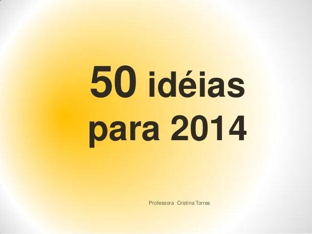 50 idéias para 2014 Professora Cristina Torres