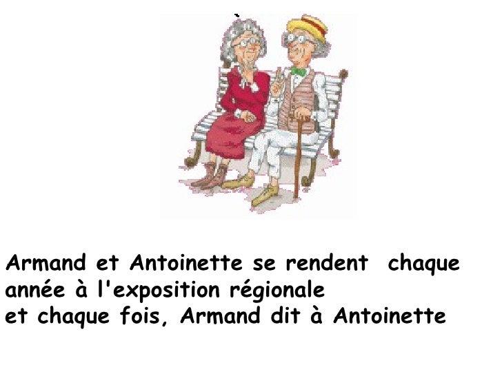 Armand et Antoinette se rendent chaqueannée à lexposition régionaleet chaque fois, Armand dit à Antoinette