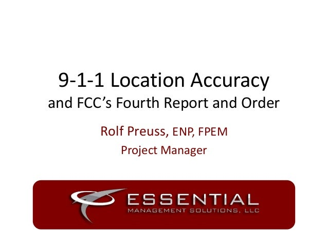 9-1-1 Location Accuracy and FCC's Fourth Report and Order Rolf Preuss, ENP, FPEM Project Manager