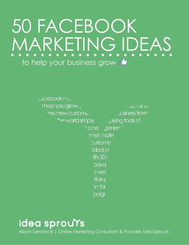 MARKETING IDEASto help your business grow50 FACEBOOKAllison Semancik | Online Marketing Consultant & Founder, Idea Sprouts