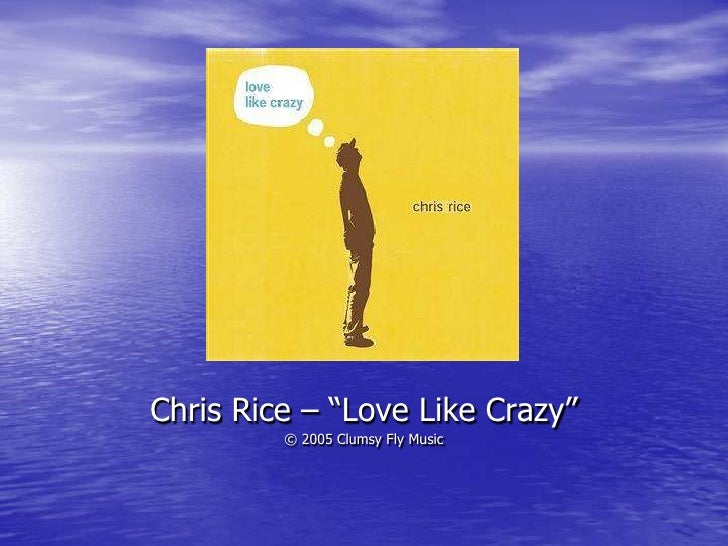 """Chris Rice – """"Love Like Crazy"""" <br />© 2005 Clumsy Fly Music<br />"""