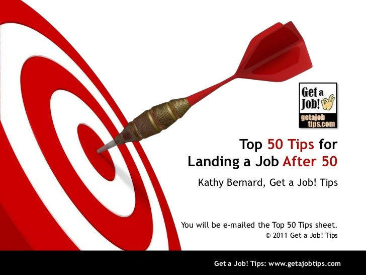 Top 50 Tips for Landing a Job After 50    Kathy Bernard, Get a Job! TipsYou will be e-mailed the Top 50 Tips sheet.       ...