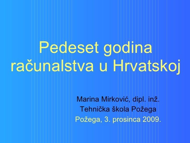 Pedeset godina računalstva u Hrvatskoj Marina Mirković, dipl. inž. Tehnička škola Požega Požega, 3. prosinca 2009.