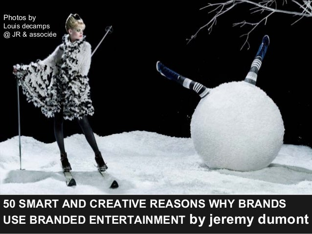 50 SMART AND CREATIVE REASONS WHY BRANDS USE BRANDED ENTERTAINMENT by jeremy dumont Photos by Louis decamps @ JR & associée