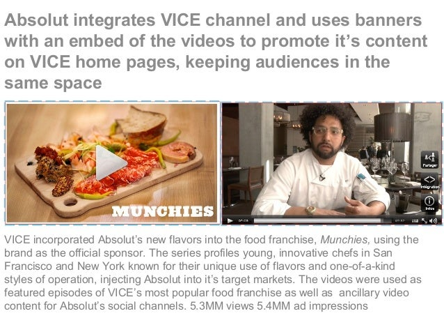 Absolut integrates VICE channel and uses banners with an embed of the videos to promote it's content on VICE home pages, k...