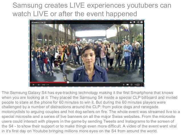 Samsung creates LIVE experiences youtubers can watch LIVE or after the event happened The Samsung Galaxy S4 has eye-tracki...