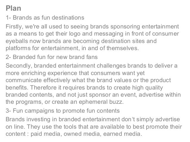 Plan 1- Brands as fun destinations Firstly, we're all used to seeing brands sponsoring entertainment as a means to get the...