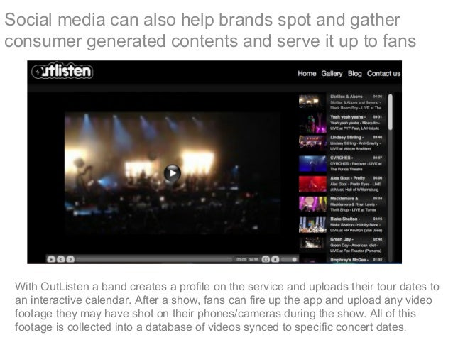 Social media can also help brands spot and gather consumer generated contents and serve it up to fans With OutListen a ban...