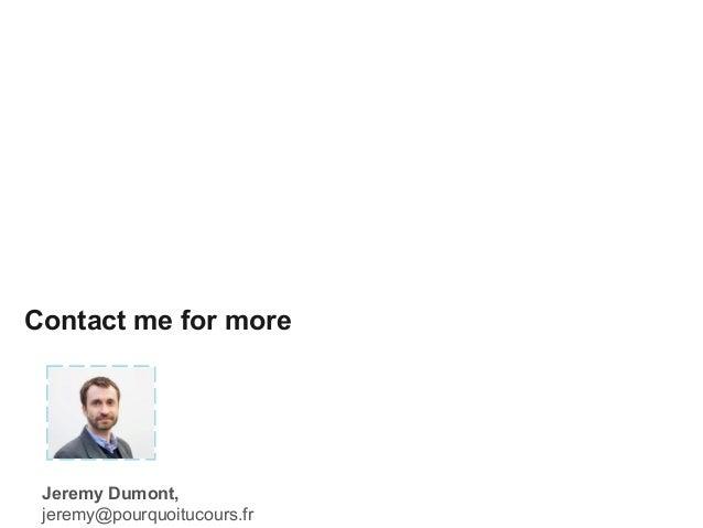 Contact me for more Jeremy Dumont, jeremy@pourquoitucours.fr