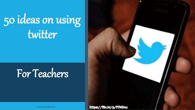 50 ideas on using twitter For Teachers https://flic.kr/p/fTN3nucooper-taylor.com