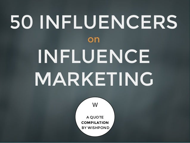 50 INFLUENCERS on INFLUENCE MARKETING A QUOTE COMPILATION BY WISHPOND W