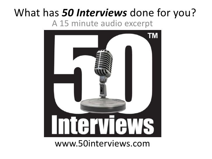 What has 50 Interviews done for you?<br />A 15 minute audio excerpt<br />www.50interviews.com<br />