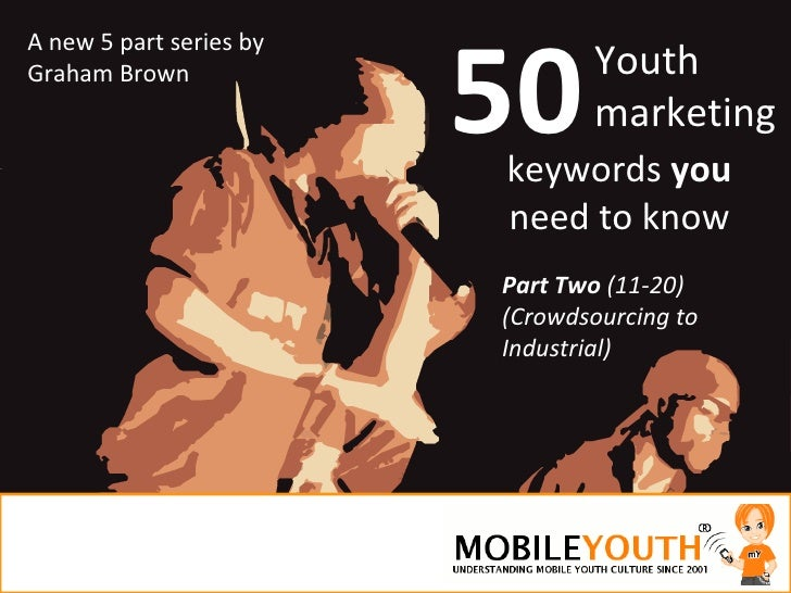 50 Youth marketing Part Two  (11-20) (Crowdsourcing to Industrial) A new 5 part series by Graham Brown keywords  you  need...