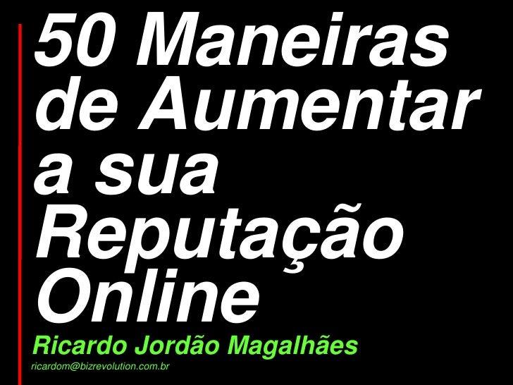 50 Maneiras de Aumentar a sua Reputação Online Ricardo Jordão Magalhães ricardom@bizrevolution.com.br
