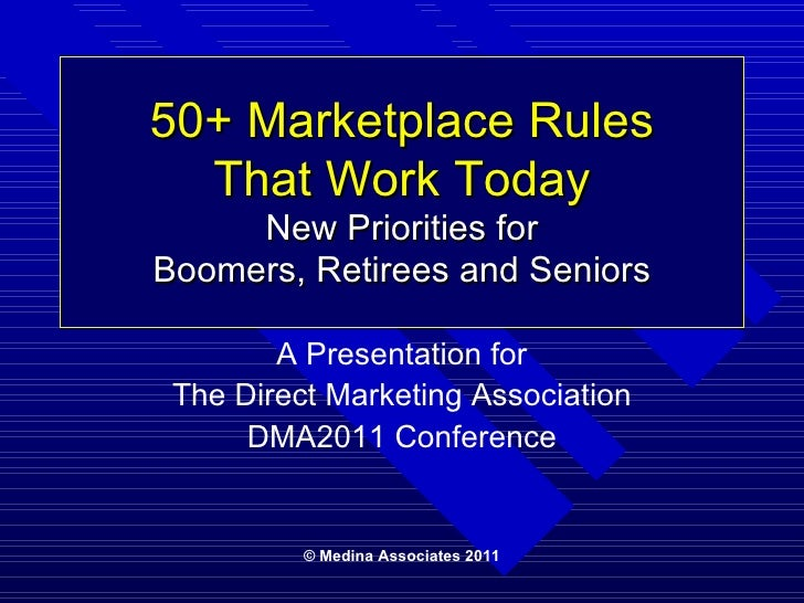 50+ Marketplace Rules That Work Today New Priorities for Boomers, Retirees and Seniors © Medina Associates 2011 A Presenta...