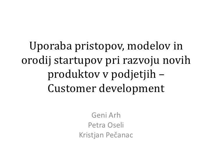 Uporabapristopov, modelov in orodijstartupovprirazvojunovihproduktov v podjetjih –Customer development<br />GeniArh<br />P...