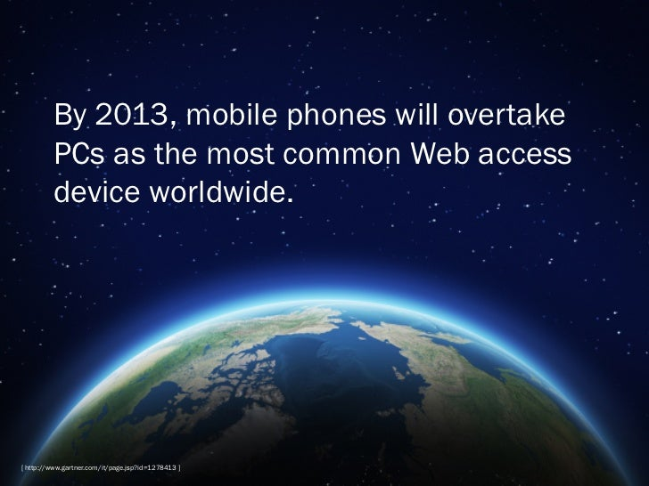By 2013, mobile phones will overtake         PCs as the most common Web access         device worldwide.[ http://www.gartn...