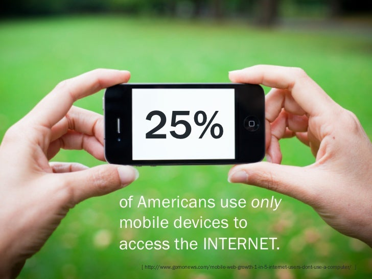 25%of Americans use onlymobile devices toaccess the INTERNET.  [ http://www.gomonews.com/mobile-web-growth-1-in-5-internet...