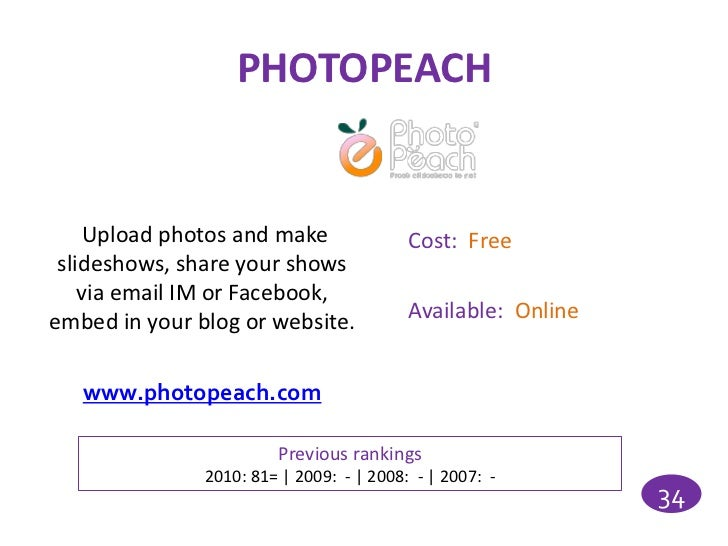 PHOTOPEACH     Upload photos and make               Cost: Free slideshows, share your shows    via email IM or Facebook,em...