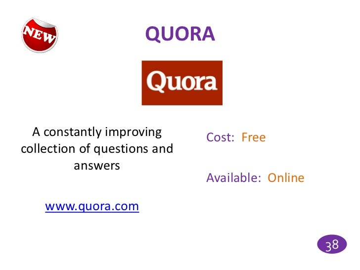 QUORA  A constantly improving      Cost: Freecollection of questions and          answers                              Ava...
