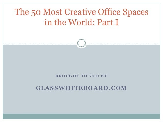 B R O U G H T T O Y O U B Y GLASSWHITEBOARD.COM The 50 Most Creative Office Spaces in the World: Part I